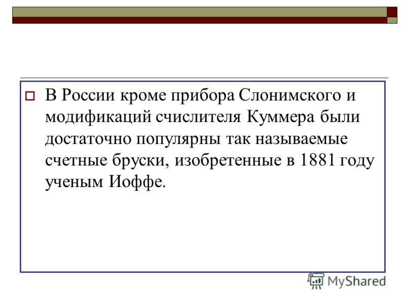 В России кроме прибора Слонимского и модификаций счислителя Куммера были достаточно популярны так называемые счетные бруски, изобретенные в 1881 году ученым Иоффе.