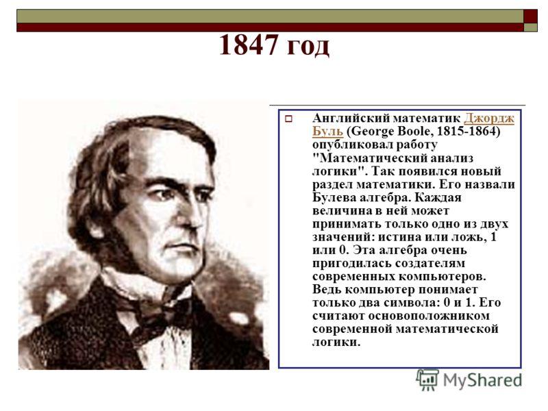 1847 год Английский математик Джордж Буль (George Boole, 1815-1864) опубликовал работу
