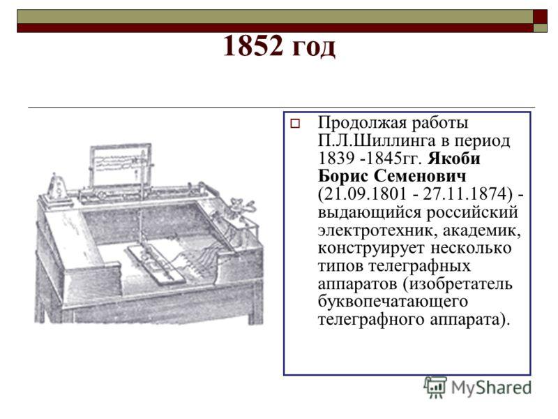 1852 год Продолжая работы П.Л.Шиллинга в период 1839 -1845гг. Якоби Борис Семенович (21.09.1801 - 27.11.1874) - выдающийся российский электротехник, академик, конструирует несколько типов телеграфных аппаратов (изобретатель буквопечатающего телеграфн
