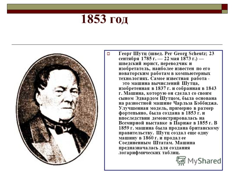 1853 год Георг Шутц (швед. Per Georg Scheutz; 23 сентября 1785 г. 22 мая 1873 г.) шведский юрист, переводчик и изобретатель, наиболее известен по его новаторским работам в компьютерных технологиях. Самое известная работа - это машина вычислений Шутца