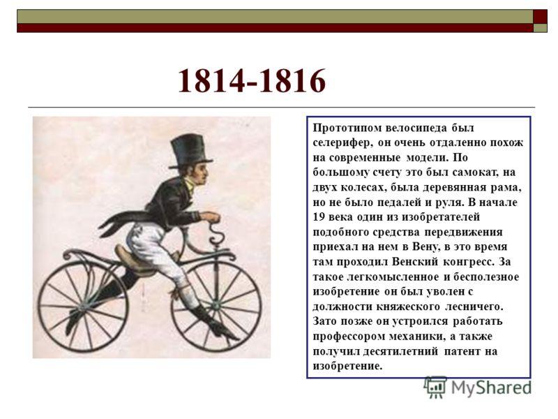 Прототипом велосипеда был селерифер, он очень отдаленно похож на современные модели. По большому счету это был самокат, на двух колесах, была деревянная рама, но не было педалей и руля. В начале 19 века один из изобретателей подобного средства передв