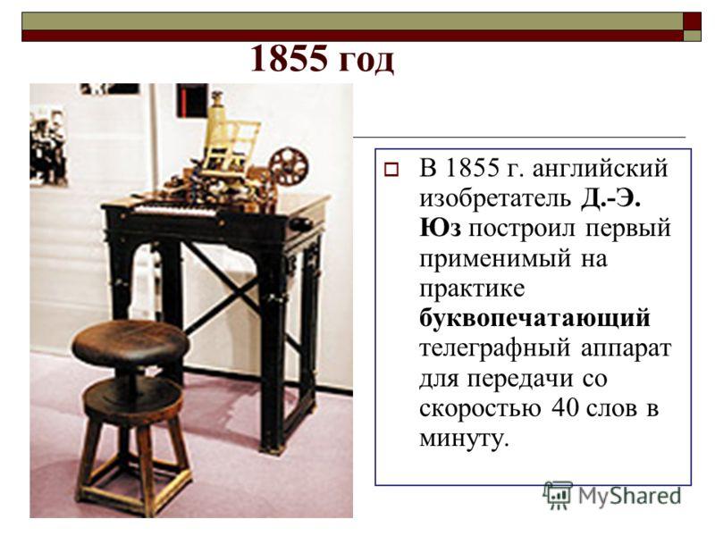 1855 год В 1855 г. английский изобретатель Д.-Э. Юз построил первый применимый на практике буквопечатающий телеграфный аппарат для передачи со скоростью 40 слов в минуту.