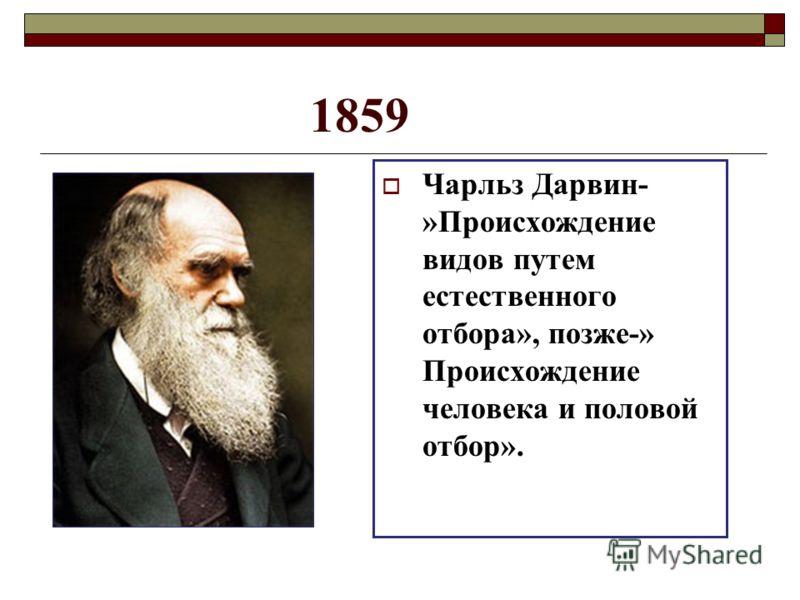 1859 Чарльз Дарвин- »Происхождение видов путем естественного отбора», позже-» Происхождение человека и половой отбор».