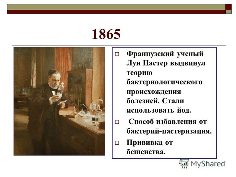 1865 Французский ученый Луи Пастер выдвинул теорию бактериологического происхождения болезней. Стали использовать йод. Способ избавления от бактерий-пастеризация. Прививка от бешенства.