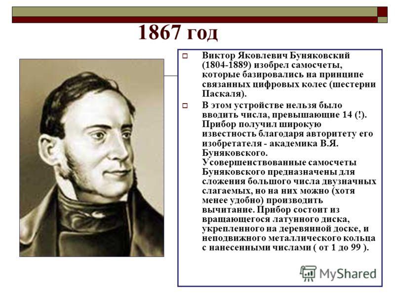 1867 год Виктор Яковлевич Буняковский (1804-1889) изобрел самосчеты, которые базировались на принципе связанных цифровых колес (шестерни Паскаля). В этом устройстве нельзя было вводить числа, превышающие 14 (!). Прибор получил широкую известность бла