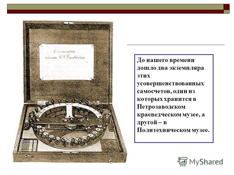 До нашего времени дошло два экземпляра этих усовершенствованных самосчетов, один из которых хранится в Петрозаводском краеведческом музее, а другой – в Политехническом музее.