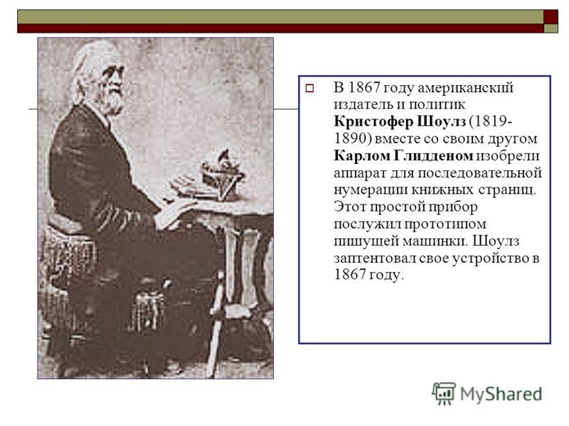 В 1867 году американский издатель и политик Кристофер Шоулз (1819- 1890) вместе со своим другом Карлом Глидденом изобрели аппарат для последовательной нумерации книжных страниц. Этот простой прибор послужил прототипом пишущей машинки. Шоулз заптентов