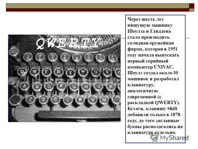 Через шесть лет пишущую машинку Шоулза и Глиддена стала производить солидная оружейная фирма, которая в 1951 году начала выпускать первый серийный компьютер UNIVAC. Шоулз создал около 30 машинок и разработал клавиатуру, аналогичную современной (с рас