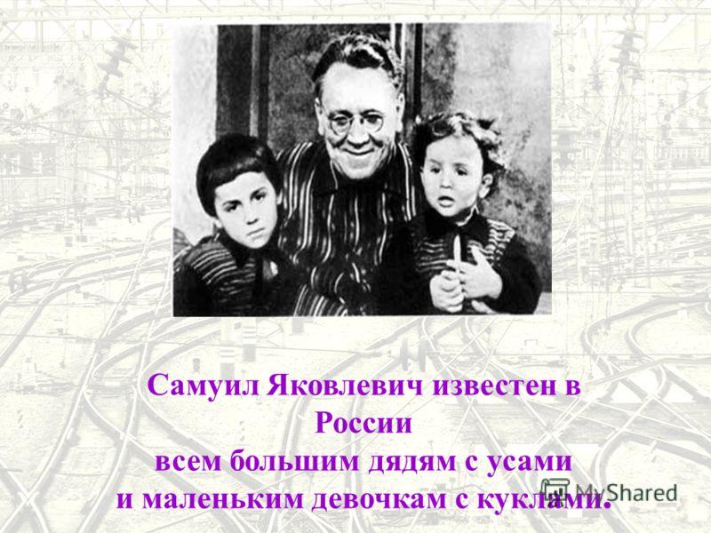 Самуил Яковлевич известен в России всем большим дядям с усами и маленьким девочкам с куклами.