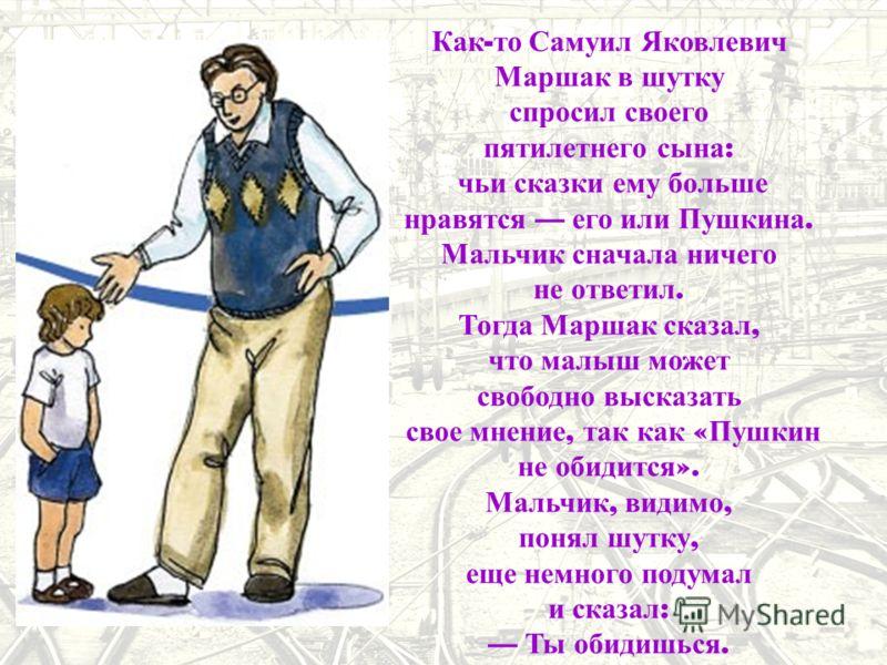 Как - то Самуил Яковлевич Маршак в шутку спросил своего пятилетнего сына : чьи сказки ему больше нравятся его или Пушкина. Мальчик сначала ничего не ответил. Тогда Маршак сказал, что малыш может свободно высказать свое мнение, так как « Пушкин не оби