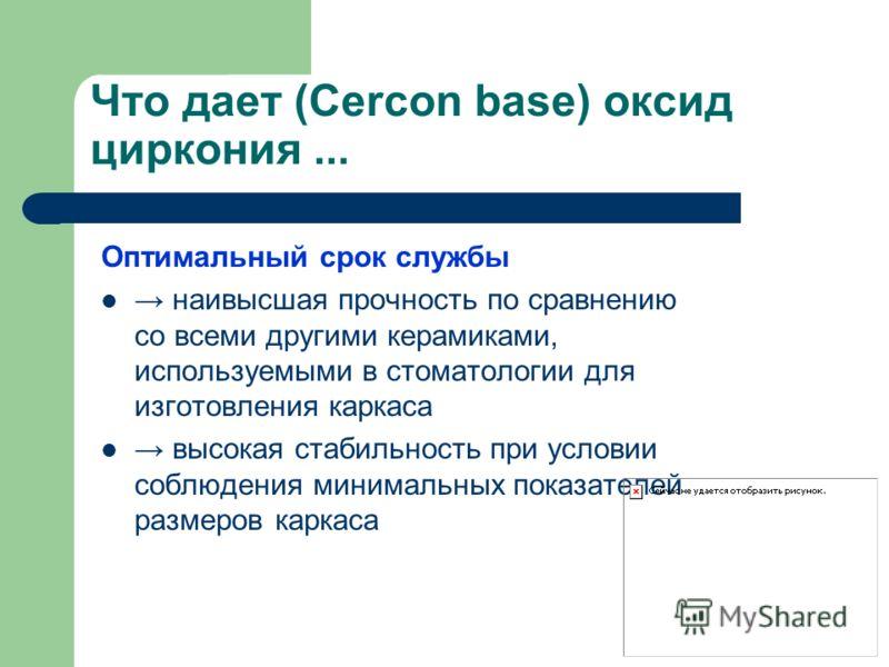 Что дает (Cercon base) оксид циркония... Оптимальный срок службы наивысшая прочность по сравнению со всеми другими керамиками, используемыми в стоматологии для изготовления каркаса высокая стабильность при условии соблюдения минимальных показателей р