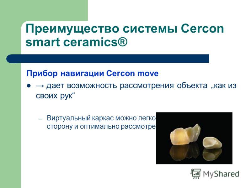 Преимущество системы Cercon smart ceramics® Прибор навигации Cercon move дает возможность рассмотрения объекта как из своих рук – Виртуальный каркас можно легко повернуть в любую сторону и оптимально рассмотреть
