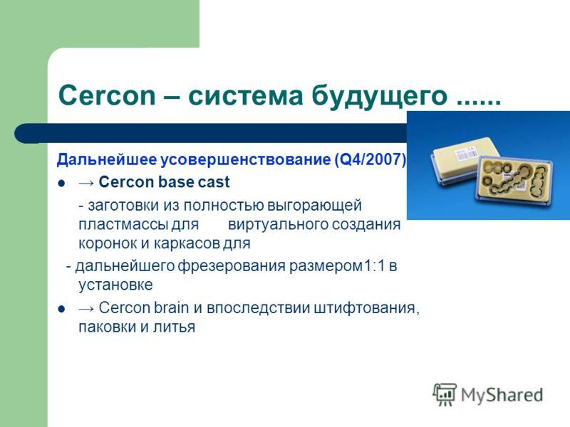 Cercon – система будущего...... Дальнейшее усовершенствование (Q4/2007) Cercon base cast - заготовки из полностью выгорающей пластмассы для виртуального создания коронок и каркасов для - дальнейшего фрезерования размером1:1 в установке Cercon brain и