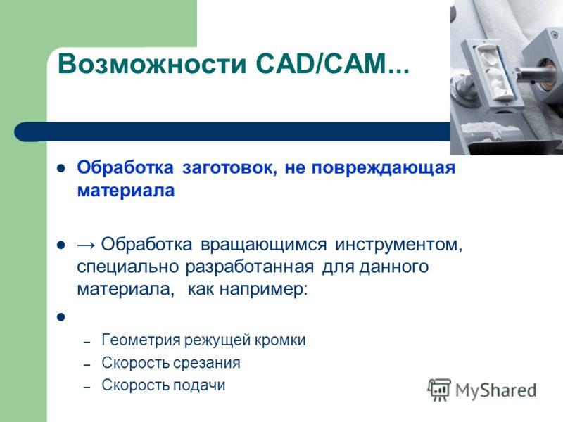 Возможности CAD/CAM... Обработка заготовок, не повреждающая материала Обработка вращающимся инструментом, специально разработанная для данного материала, как например: – Геометрия режущей кромки – Скорость срезания – Скорость подачи