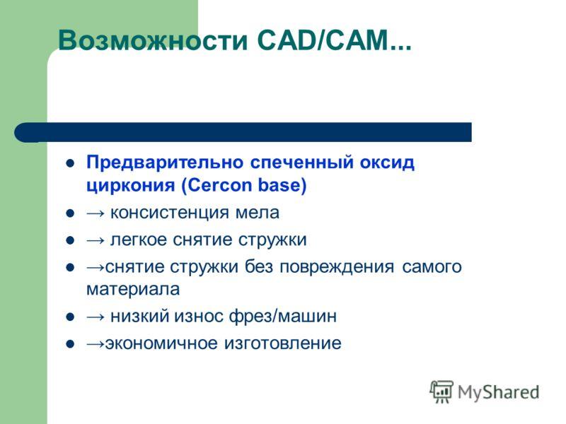 Возможности CAD/CAM... Предварительно спеченный оксид циркония (Cercon base) консистенция мела легкое снятие стружки снятие стружки без повреждения самого материала низкий износ фрез/машин экономичное изготовление