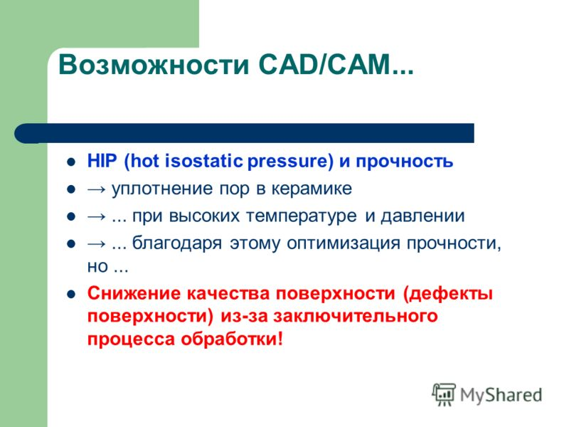 Возможности CAD/CAM... HIP (hot isostatic pressure) и прочность уплотнение пор в керамике... при высоких температуре и давлении... благодаря этому оптимизация прочности, но... Снижение качества поверхности (дефекты поверхности) из-за заключительного