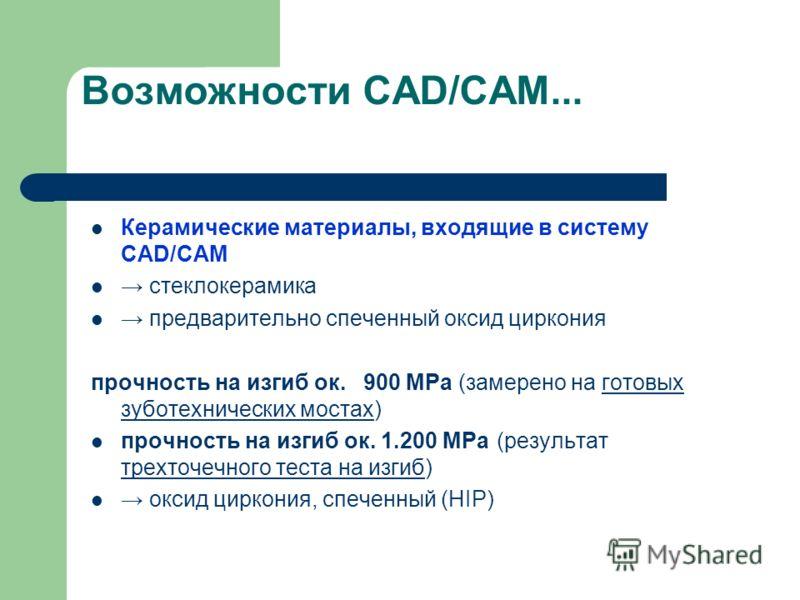 Возможности CAD/CAM... Керамические материалы, входящие в систему CAD/CAM стеклокерамика предварительно спеченный оксид циркония прочность на изгиб ок. 900 MPa (замерено на готовых зуботехнических мостах) прочность на изгиб ок. 1.200 MPa (результат т