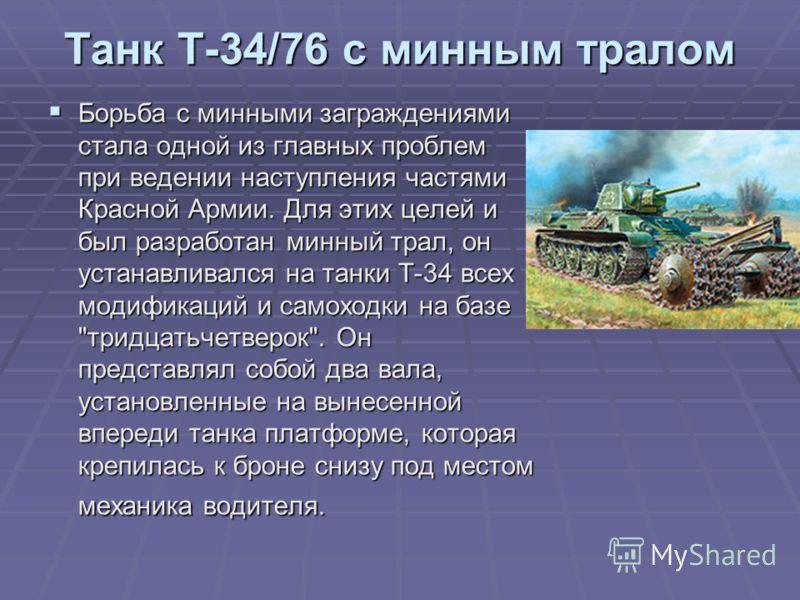 Танк Т-34/76 с минным тралом Борьба с минными заграждениями стала одной из главных проблем при ведении наступления частями Красной Армии. Для этих целей и был разработан минный трал, он устанавливался на танки Т-34 всех модификаций и самоходки на баз