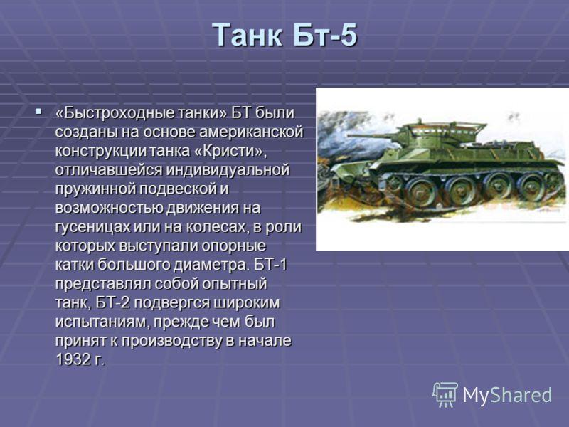 Танк Бт-5 «Быстроходные танки» БТ были созданы на основе американской конструкции танка «Кристи», отличавшейся индивидуальной пружинной подвеской и возможностью движения на гусеницах или на колесах, в роли которых выступали опорные катки большого диа