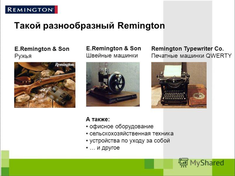 Такой разнообразный Remington E.Remington & Son Ружья E.Remington & Son Швейные машинки Remington Typewriter Co. Печатные машинки QWERTY А также: офисное оборудование сельскохозяйственная техника устройства по уходу за собой … и другое