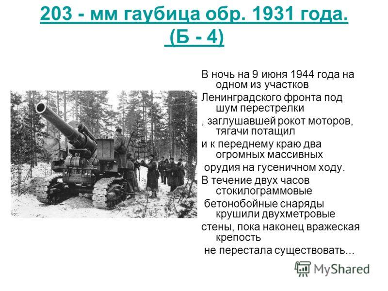 203 - мм гаубица обр. 1931 года. (Б - 4) В ночь на 9 июня 1944 года на одном из участков Ленинградского фронта под шум перестрелки, заглушавшей рокот моторов, тягачи потащил и к переднему краю два огромных массивных орудия на гусеничном ходу. В течен