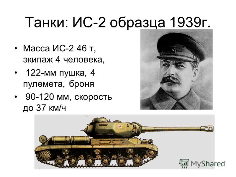 Танки: ИС-2 образца 1939г. Масса ИС-2 46 т, экипаж 4 человека, 122-мм пушка, 4 пулемета, броня 90-120 мм, скорость до 37 км/ч