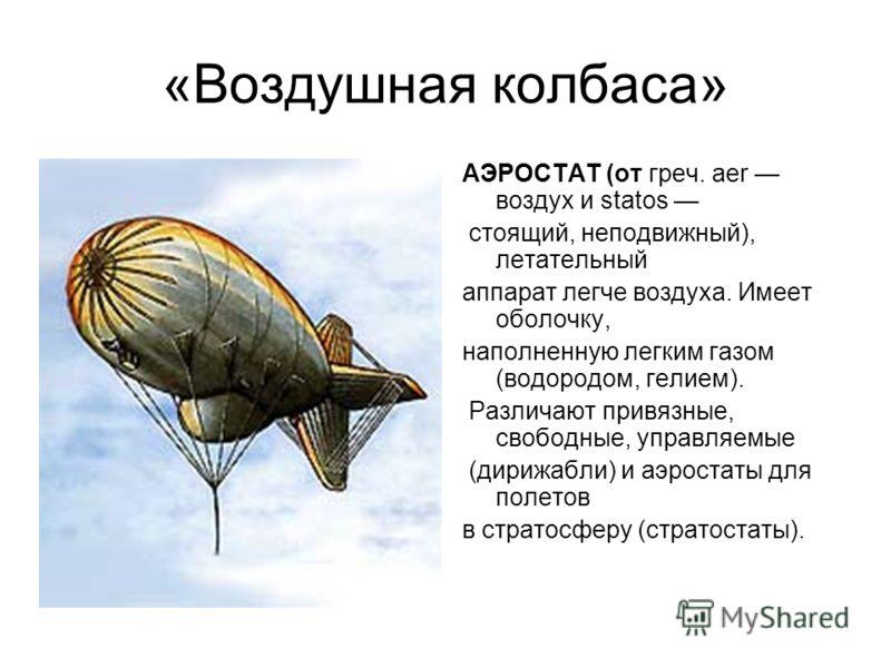 «Воздушная колбаса» АЭРОСТАТ (от греч. aer воздух и statos стоящий, неподвижный), летательный аппарат легче воздуха. Имеет оболочку, наполненную легким газом (водородом, гелием). Различают привязные, свободные, управляемые (дирижабли) и аэростаты для