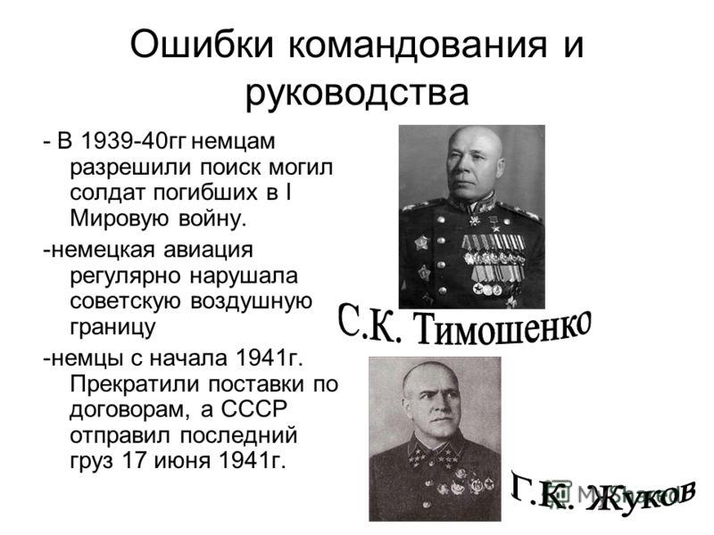 Ошибки командования и руководства - В 1939-40гг немцам разрешили поиск могил солдат погибших в I Мировую войну. -немецкая авиация регулярно нарушала советскую воздушную границу -немцы с начала 1941г. Прекратили поставки по договорам, а СССР отправил