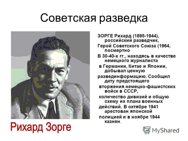 Советская разведка ЗОРГЕ Рихард (1895-1944), российский разведчик, Герой Советского Союза (1964, посмертно В 30-40-х гг., находясь в качестве немецкого журналиста в Германии, Китае и Японии, добывал ценную развединформацию. Сообщил дату предстоящего