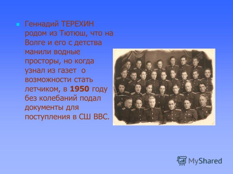 Геннадий ТЕРЕХИН родом из Тютюш, что на Волге и его с детства манили водные просторы, но когда узнал из газет о возможности стать летчиком, в 1950 году без колебаний подал документы для поступления в СШ ВВС.