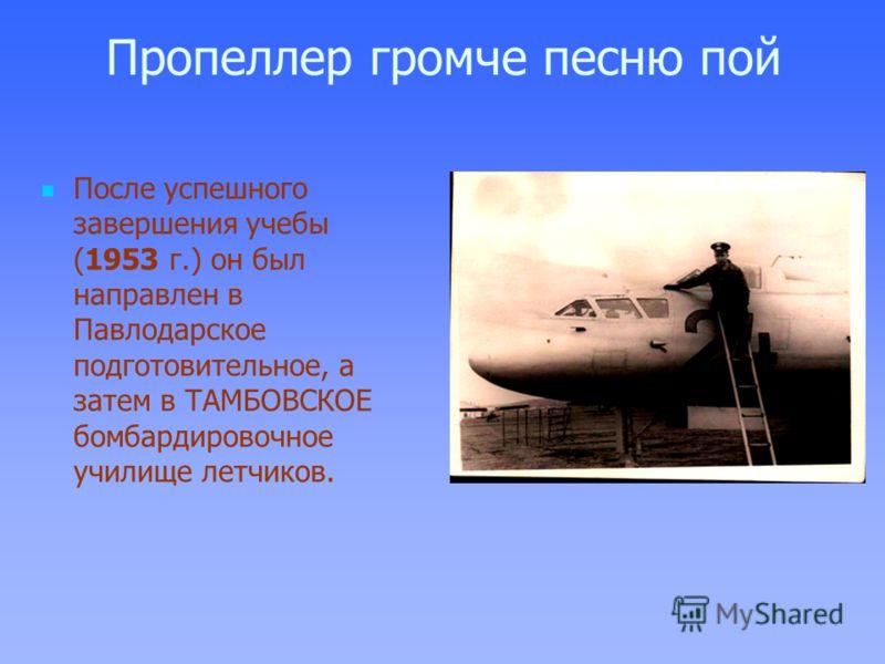 Пропеллер громче песню пой После успешного завершения учебы (1953 г.) он был направлен в Павлодарское подготовительное, а затем в ТАМБОВСКОЕ бомбардировочное училище летчиков.