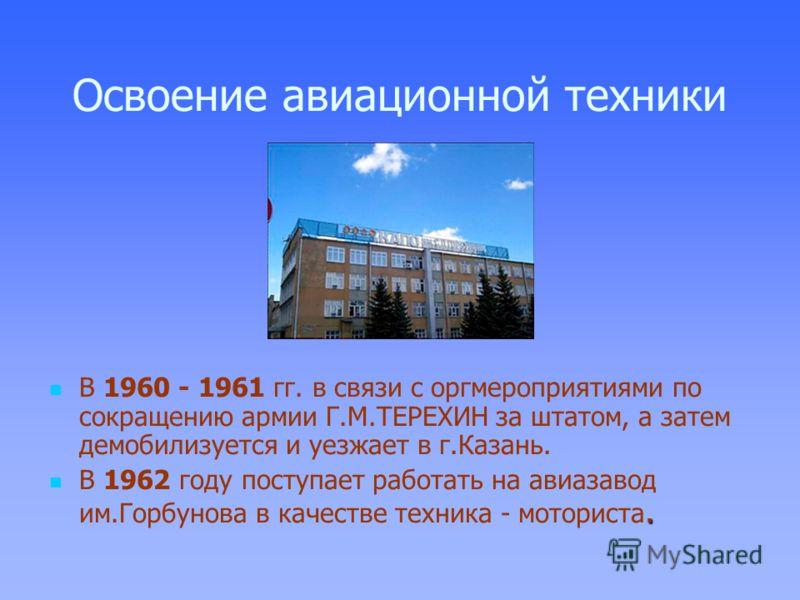 Освоение авиационной техники В 1960 - 1961 гг. в связи с оргмероприятиями по сокращению армии Г.М.ТЕРЕХИН за штатом, а затем демобилизуется и уезжает в г.Казань. В 1962 году поступает работать на авиазавод им.Горбунова в качестве техника - моториста.