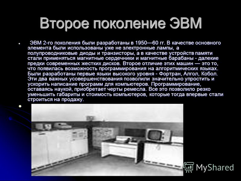 Второе поколение ЭВМ ЭВМ 2-го поколения были разработаны в 195060 гг. В качестве основного элемента были использованы уже не электронные лампы, а полупроводниковые диоды и транзисторы, а в качестве устройств памяти стали применяться магнитные сердечн