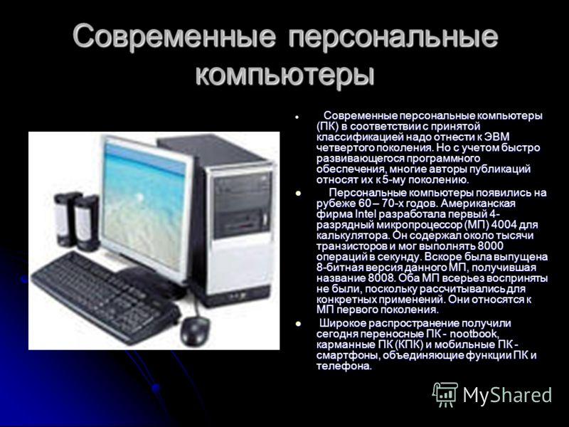 Современные персональные компьютеры Современные персональные компьютеры (ПК) в соответствии с принятой классификацией надо отнести к ЭВМ четвертого поколения. Но с учетом быстро развивающегося программного обеспечения, многие авторы публикаций относя