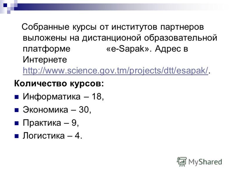 Собранные курсы от институтов партнеров выложены на дистанционой образовательной платформе «e-Sapak». Адрес в Интернете http://www.science.gov.tm/projects/dtt/esapak/. http://www.science.gov.tm/projects/dtt/esapak/ Количество курсов: Информатика – 18