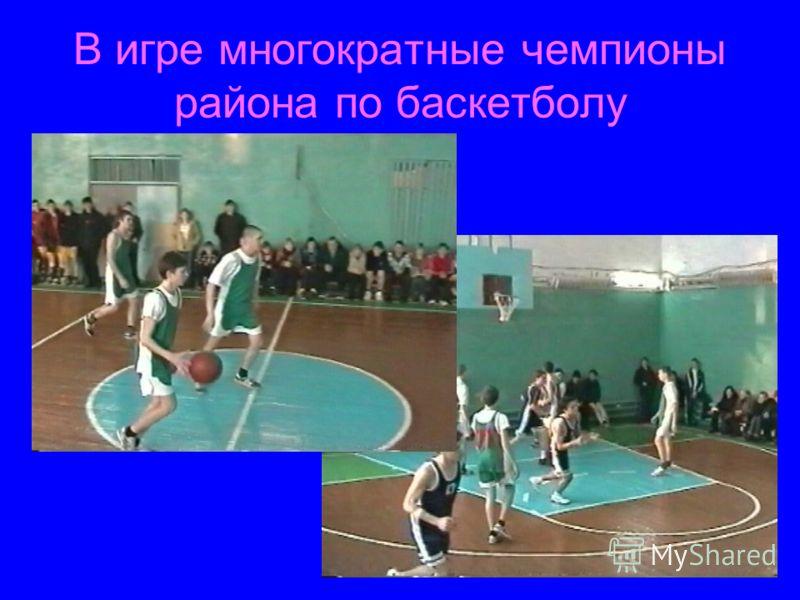 В игре многократные чемпионы района по баскетболу