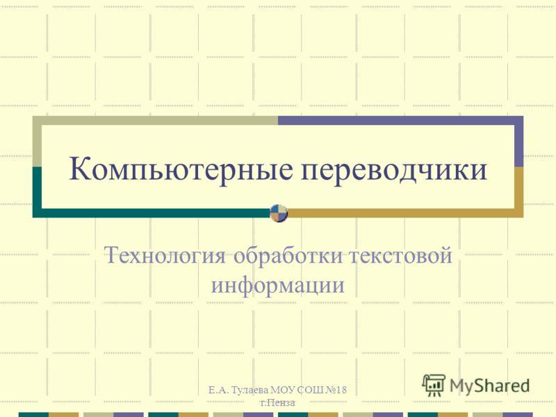 Е.А. Тулаева МОУ СОШ 18 г.Пенза Компьютерные переводчики Технология обработки текстовой информации