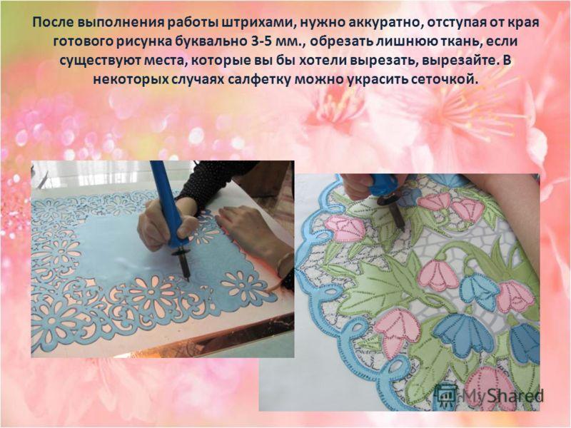 После выполнения работы штрихами, нужно аккуратно, отступая от края готового рисунка буквально 3-5 мм., обрезать лишнюю ткань, если существуют места, которые вы бы хотели вырезать, вырезайте. В некоторых случаях салфетку можно украсить сеточкой.