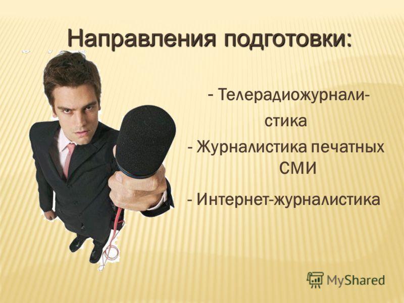 - Телерадиожурнали- стика - Журналистика печатных СМИ - Интернет-журналистика Направления подготовки: