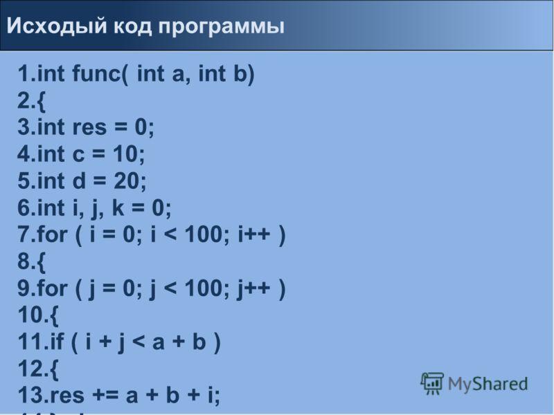1.int func( int a, int b) 2.{ 3.int res = 0; 4.int c = 10; 5.int d = 20; 6.int i, j, k = 0; 7.for ( i = 0; i < 100; i++ ) 8.{ 9.for ( j = 0; j < 100; j++ ) 10.{ 11.if ( i + j < a + b ) 12.{ 13.res += a + b + i; 14.} else 15.{ 16.res += c + d + j; 17.