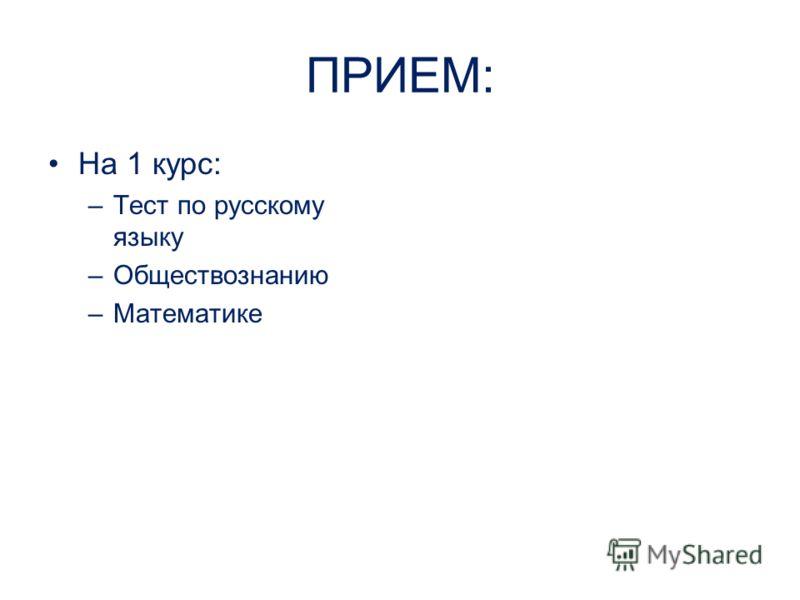 ПРИЕМ: На 1 курс: –Тест по русскому языку –Обществознанию –Математике