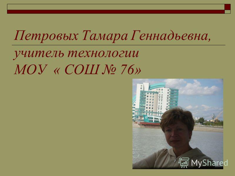 Петровых Тамара Геннадьевна, учитель технологии МОУ « СОШ 76»