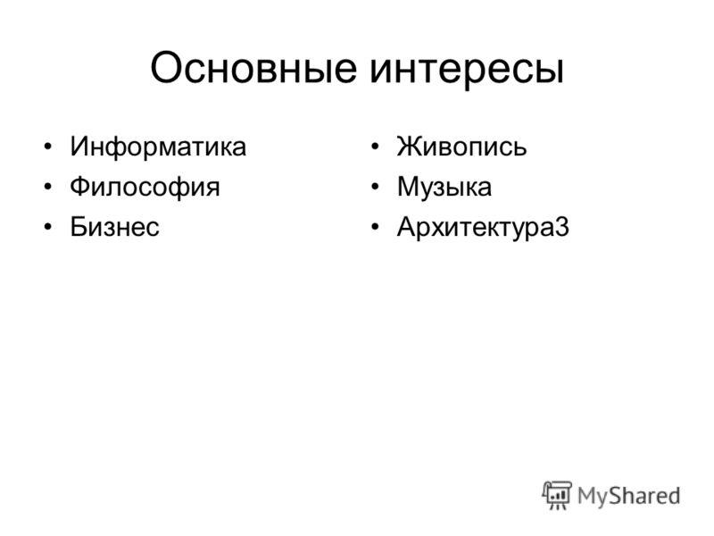 Основные интересы Информатика Философия Бизнес Живопись Музыка Архитектура3