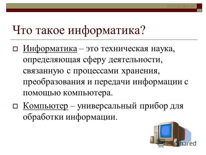 www.klyaksa.net Что такое информатика? Информатика – это техническая наука, определяющая сферу деятельности, связанную с процессами хранения, преобразования и передачи информации с помощью компьютера. Компьютер – универсальный прибор для обработки ин