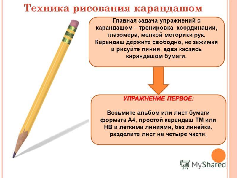 Главная задача упражнений с карандашом – тренировка координации, глазомера, мелкой моторики рук. Карандаш держите свободно, не зажимая и рисуйте линии, едва касаясь карандашом бумаги. УПРАЖНЕНИЕ ПЕРВОЕ: Возьмите альбом или лист бумаги формата А4, про