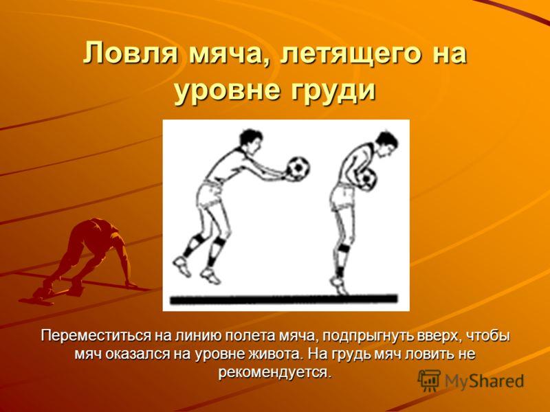 Ловля мяча, летящего на уровне груди Переместиться на линию полета мяча, подпрыгнуть вверх, чтобы мяч оказался на уровне живота. На грудь мяч ловить не рекомендуется.