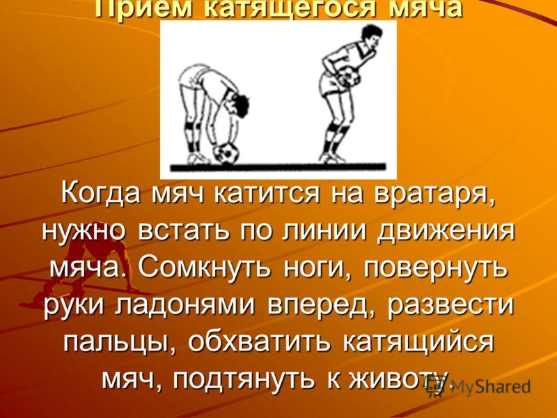 Прием катящегося мяча Когда мяч катится на вратаря, нужно встать по линии движения мяча. Сомкнуть ноги, повернуть руки ладонями вперед, развести пальцы, обхватить катящийся мяч, подтянуть к животу.