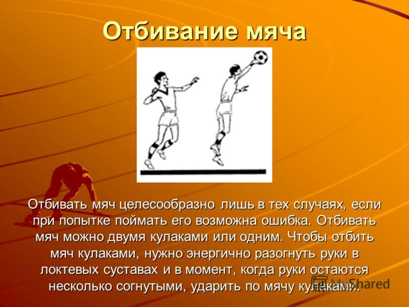 Отбивание мяча Отбивать мяч целесообразно лишь в тех случаях, если при попытке поймать его возможна ошибка. Отбивать мяч можно двумя кулаками или одним. Чтобы отбить мяч кулаками, нужно энергично разогнуть руки в локтевых суставах и в момент, когда р