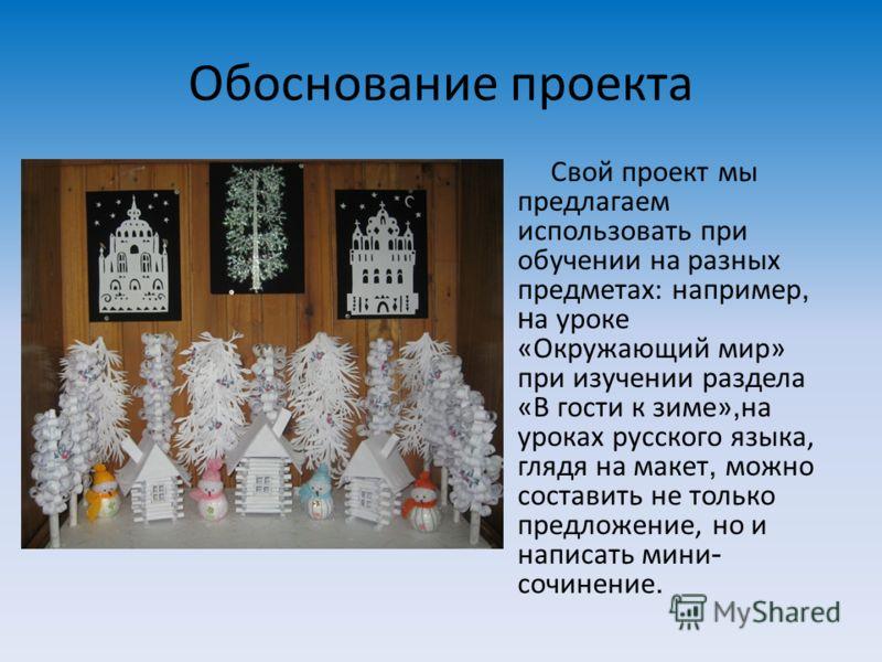 Обоснование проекта Свой проект мы предлагаем использовать при обучении на разных предметах: например, н а уроке «Окружающий мир» при изучении раздела «В гости к зиме», на уроках русского языка, глядя на макет, можно составить не только предложение,