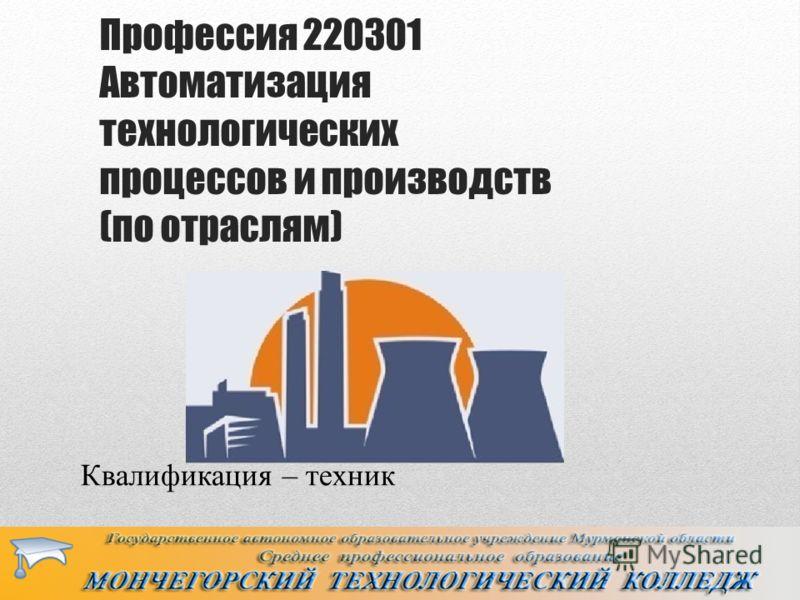 Профессия 220301 Автоматизация технологических процессов и производств (по отраслям) Квалификация – техник